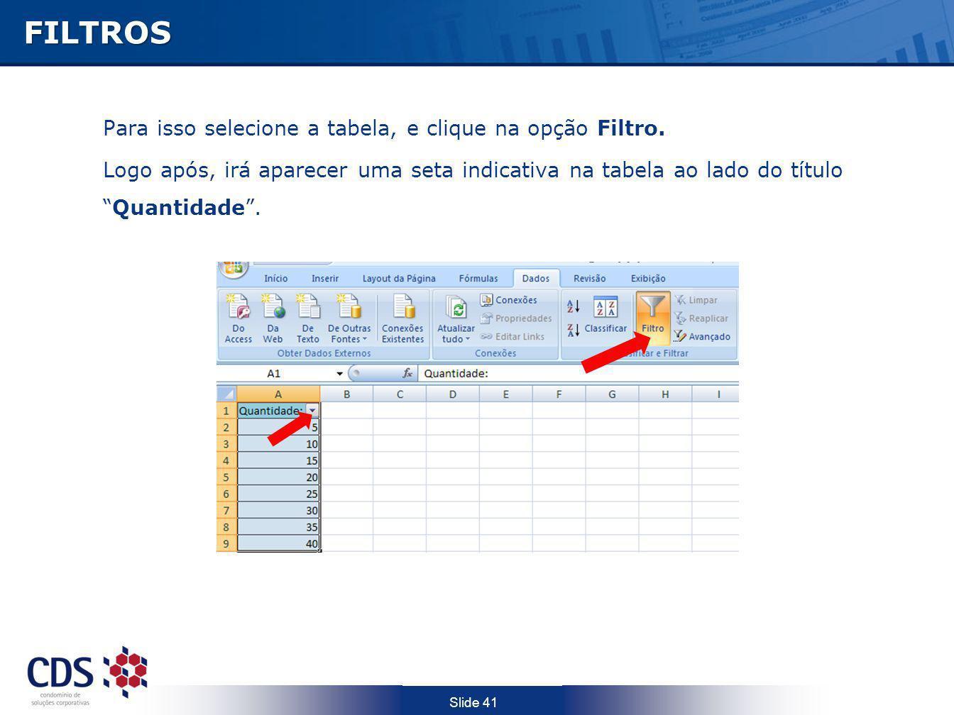 Slide 41FILTROS Para isso selecione a tabela, e clique na opção Filtro. Logo após, irá aparecer uma seta indicativa na tabela ao lado do títuloQuantid