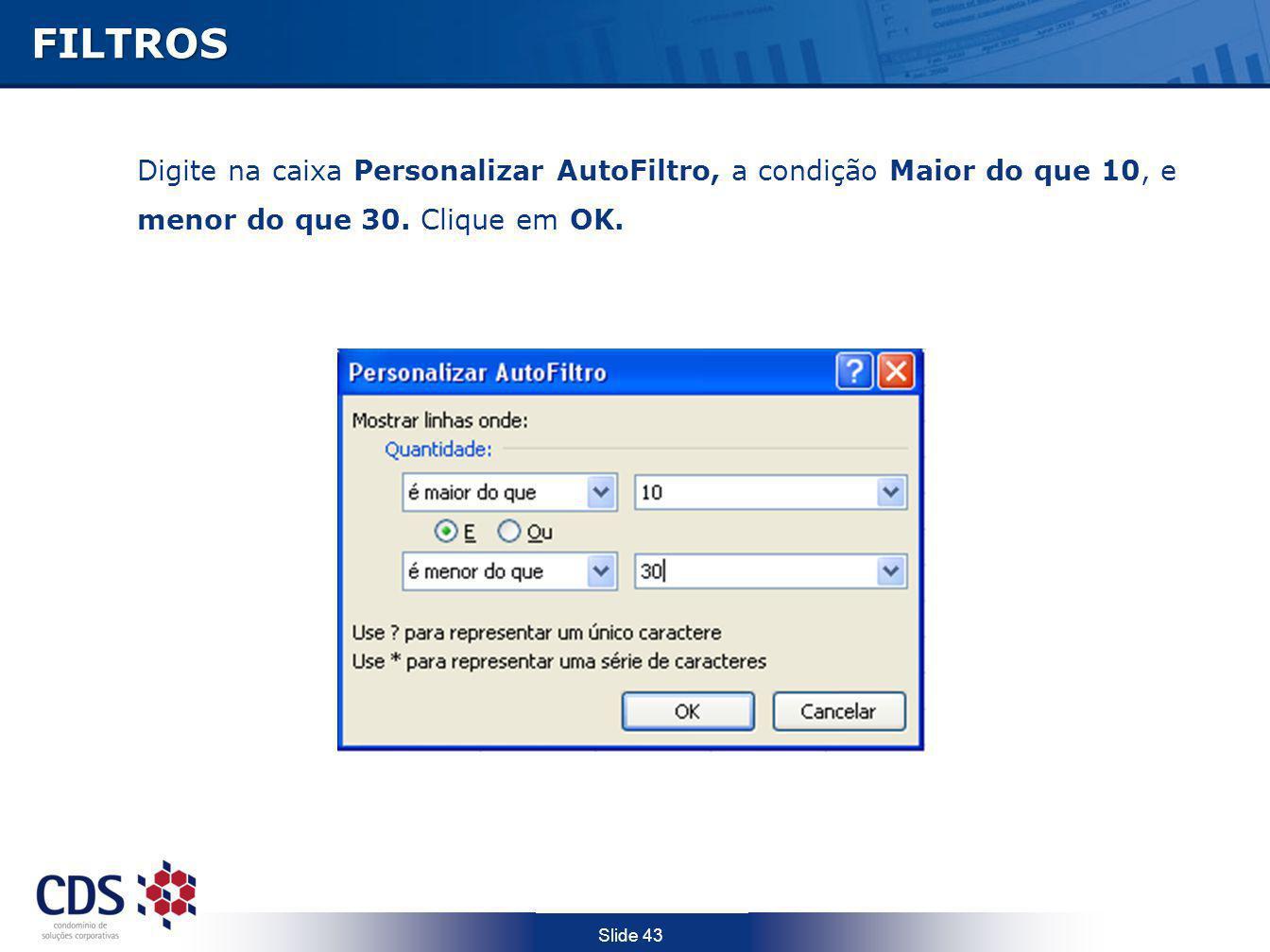 Slide 43FILTROS Digite na caixa Personalizar AutoFiltro, a condição Maior do que 10, e menor do que 30. Clique em OK.