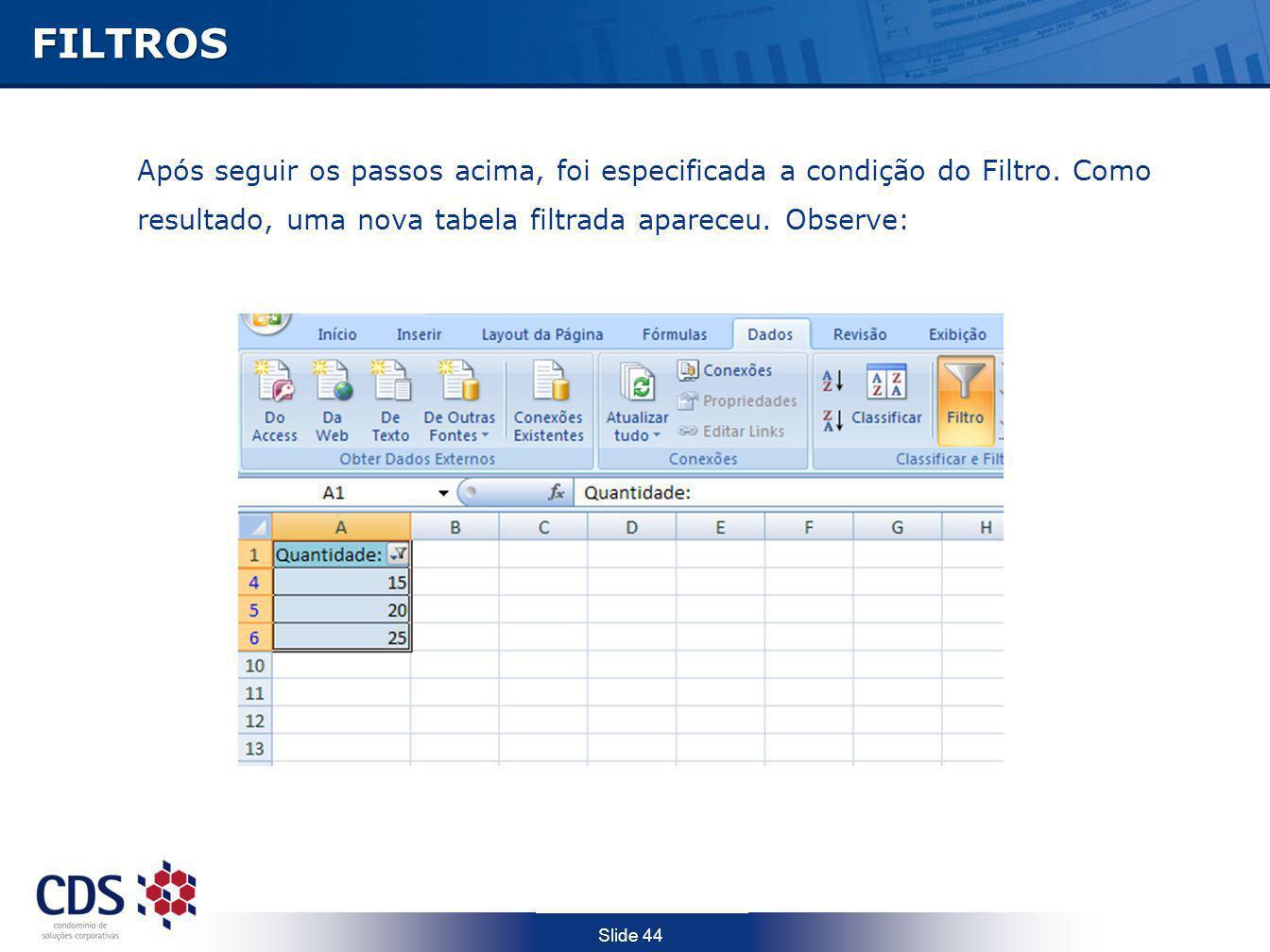 Slide 44FILTROS Após seguir os passos acima, foi especificada a condição do Filtro. Como resultado, uma nova tabela filtrada apareceu. Observe:
