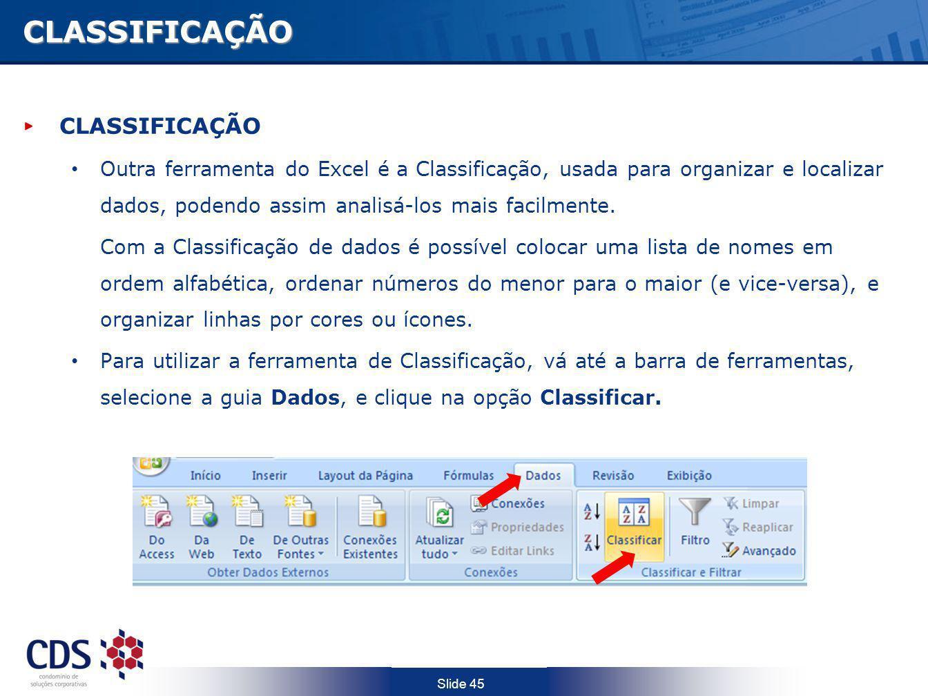 Slide 45CLASSIFICAÇÃO CLASSIFICAÇÃO Outra ferramenta do Excel é a Classificação, usada para organizar e localizar dados, podendo assim analisá-los mai
