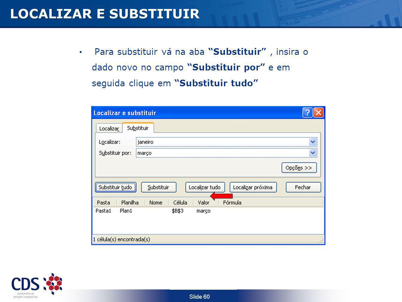 Slide 60 LOCALIZAR E SUBSTITUIR Para substituir vá na aba Substituir, insira o dado novo no campo Substituir por e em seguida clique em Substituir tud