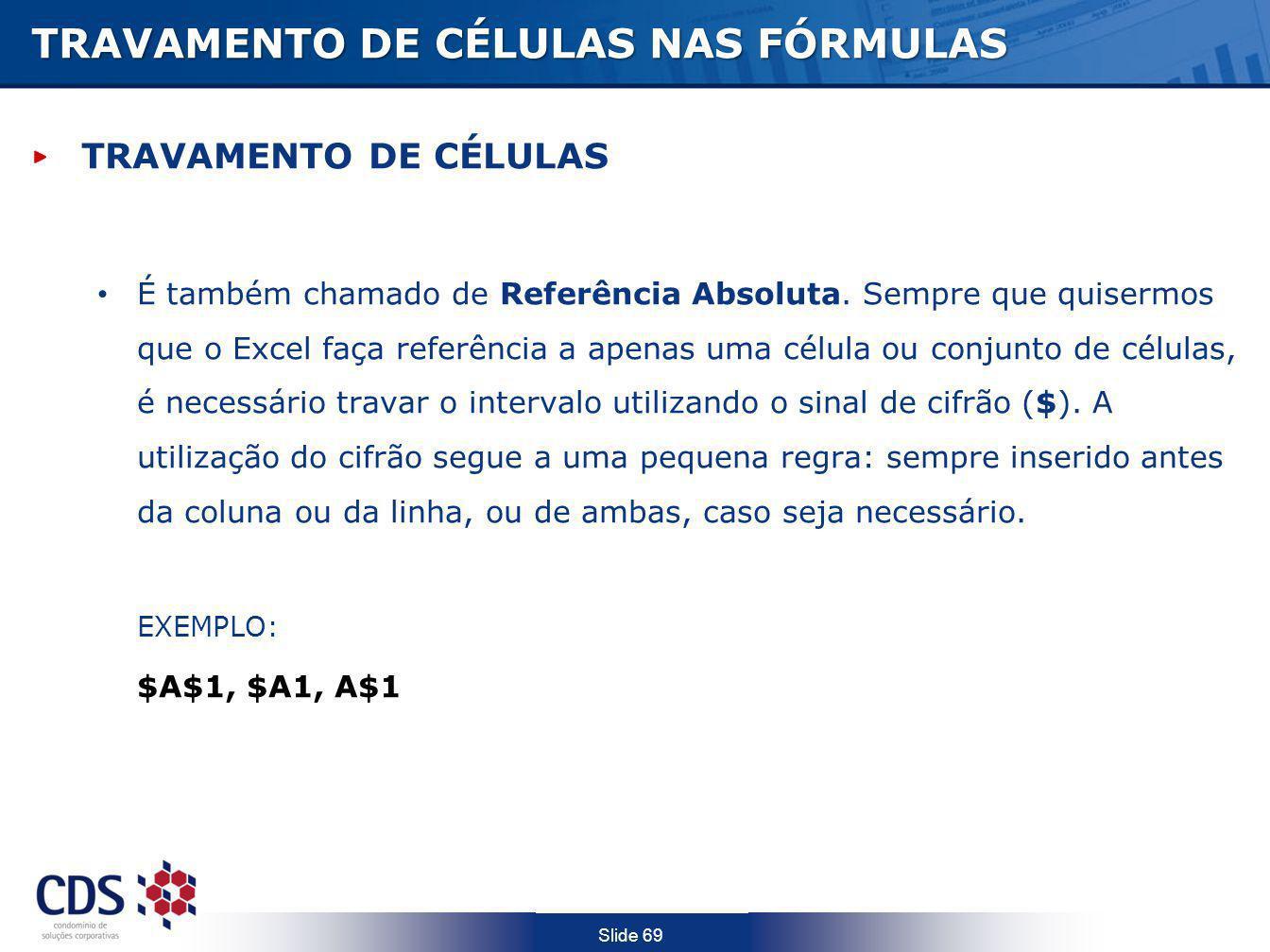 Slide 69 TRAVAMENTO DE CÉLULAS NAS FÓRMULAS TRAVAMENTO DE CÉLULAS É também chamado de Referência Absoluta. Sempre que quisermos que o Excel faça refer