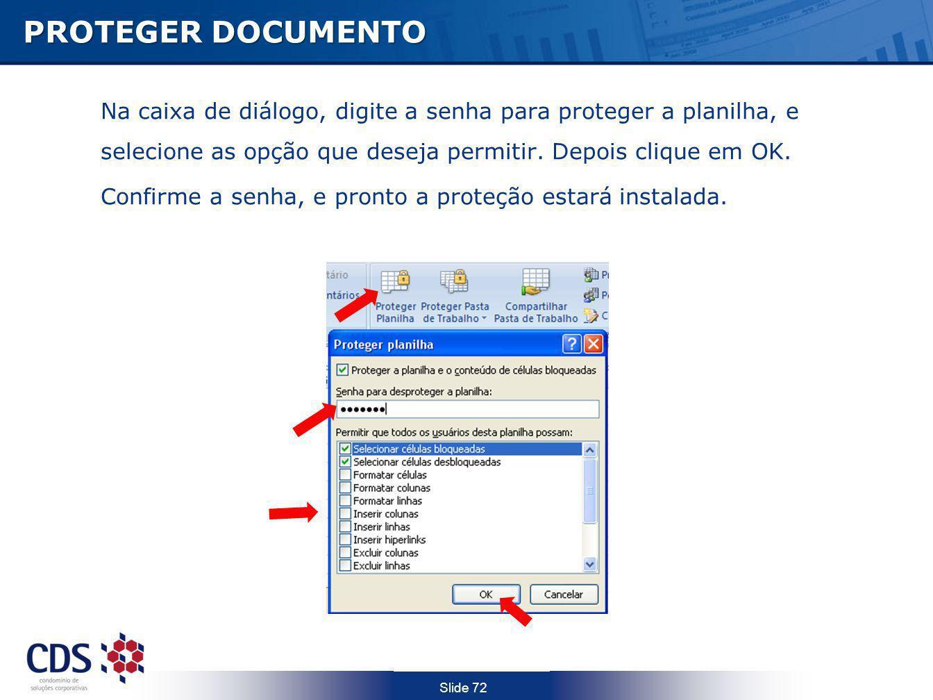 Slide 72 PROTEGER DOCUMENTO Na caixa de diálogo, digite a senha para proteger a planilha, e selecione as opção que deseja permitir. Depois clique em O