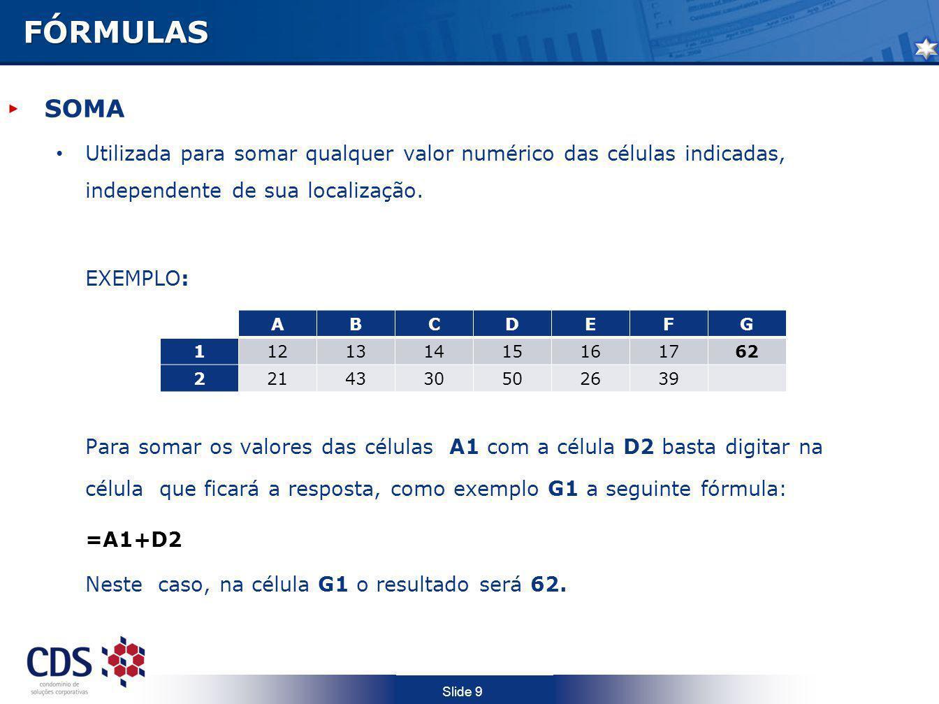 Slide 9FÓRMULAS SOMA Utilizada para somar qualquer valor numérico das células indicadas, independente de sua localização. EXEMPLO: Para somar os valor