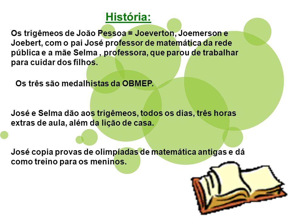 História: Os trigêmeos de João Pessoa = Joeverton, Joemerson e Joebert, com o pai José professor de matemática da rede pública e a mãe Selma, professo