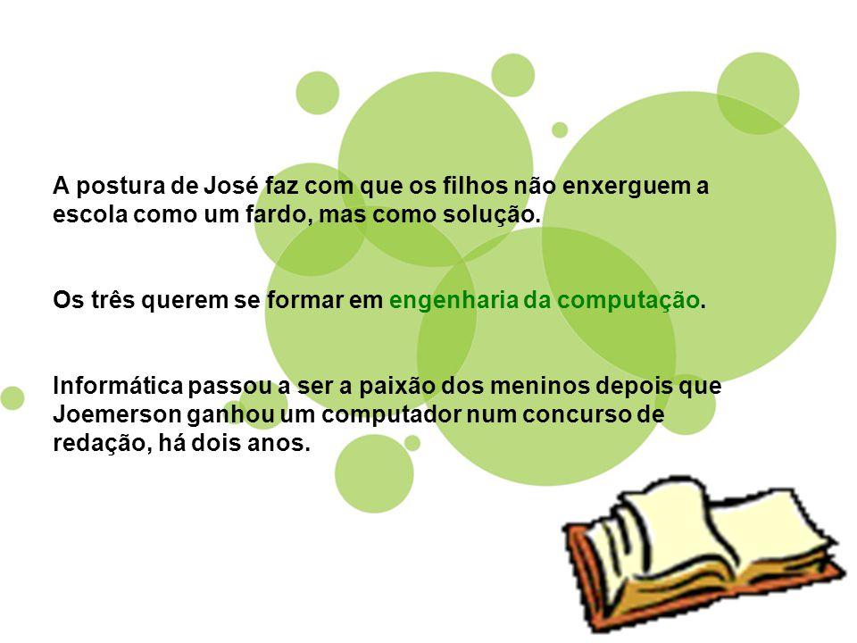 A postura de José faz com que os filhos não enxerguem a escola como um fardo, mas como solução. Os três querem se formar em engenharia da computação.