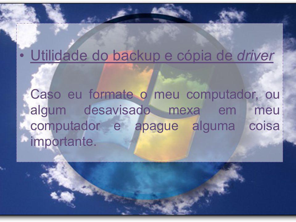 Utilidade do backup e cópia de driver Caso eu formate o meu computador, ou algum desavisado mexa em meu computador e apague alguma coisa importante.