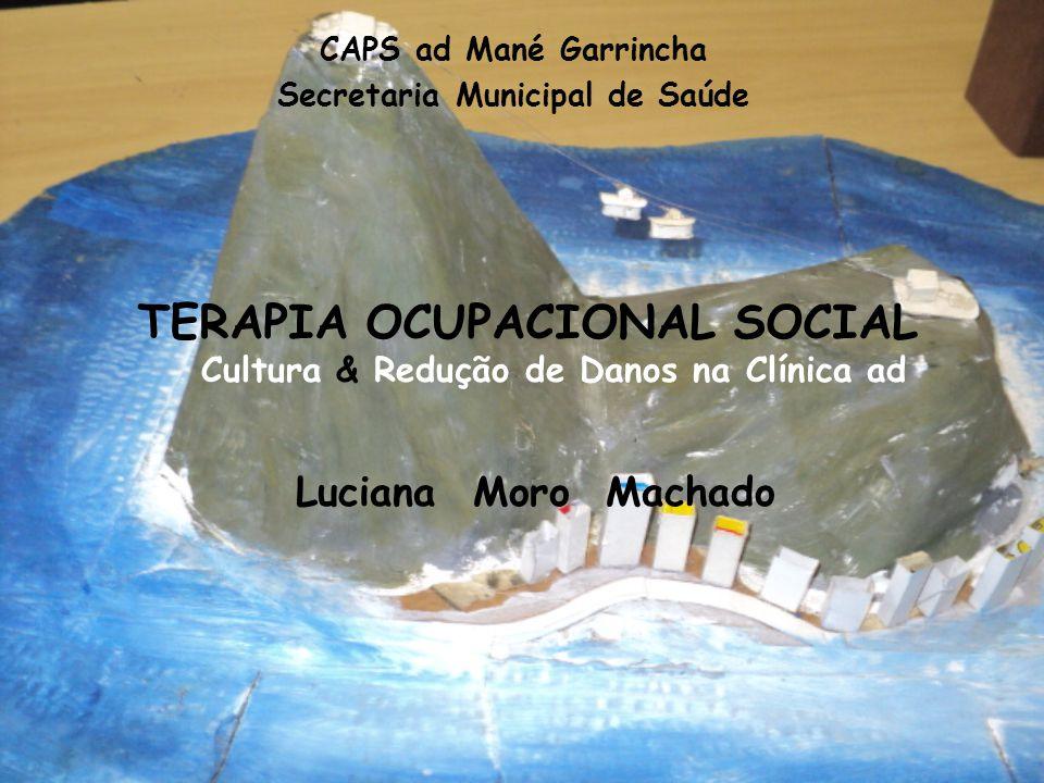 TERAPIA OCUPACIONAL SOCIAL Cultura & Redução de Danos na Clínica ad CAPS ad Mané Garrincha Secretaria Municipal de Saúde Luciana Moro Machado