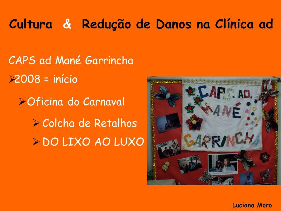 Cultura & Redução de Danos na Clínica ad CAPS ad Mané Garrincha 2008 = início Oficina do Carnaval Colcha de Retalhos DO LIXO AO LUXO Luciana Moro