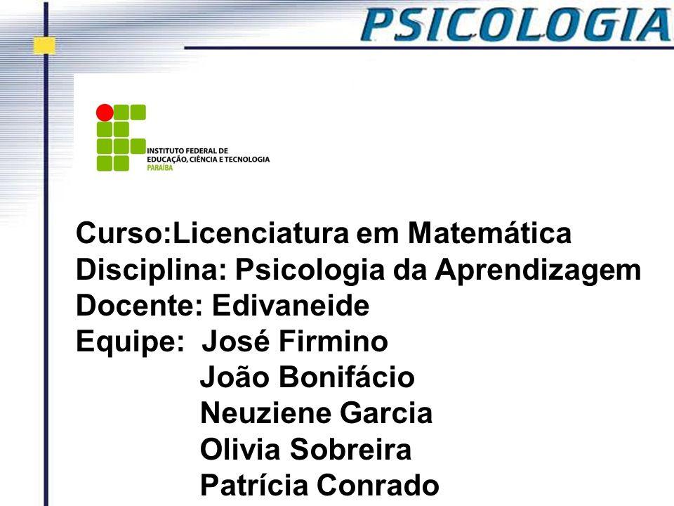 Curso:Licenciatura em Matemática Disciplina: Psicologia da Aprendizagem Docente: Edivaneide Equipe: José Firmino João Bonifácio Neuziene Garcia Olivia