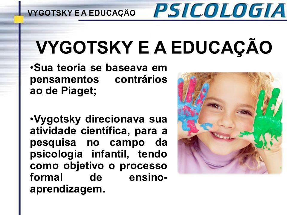 VYGOTSKY E A EDUCAÇÃO Sua teoria se baseava em pensamentos contrários ao de Piaget; Vygotsky direcionava sua atividade científica, para a pesquisa no
