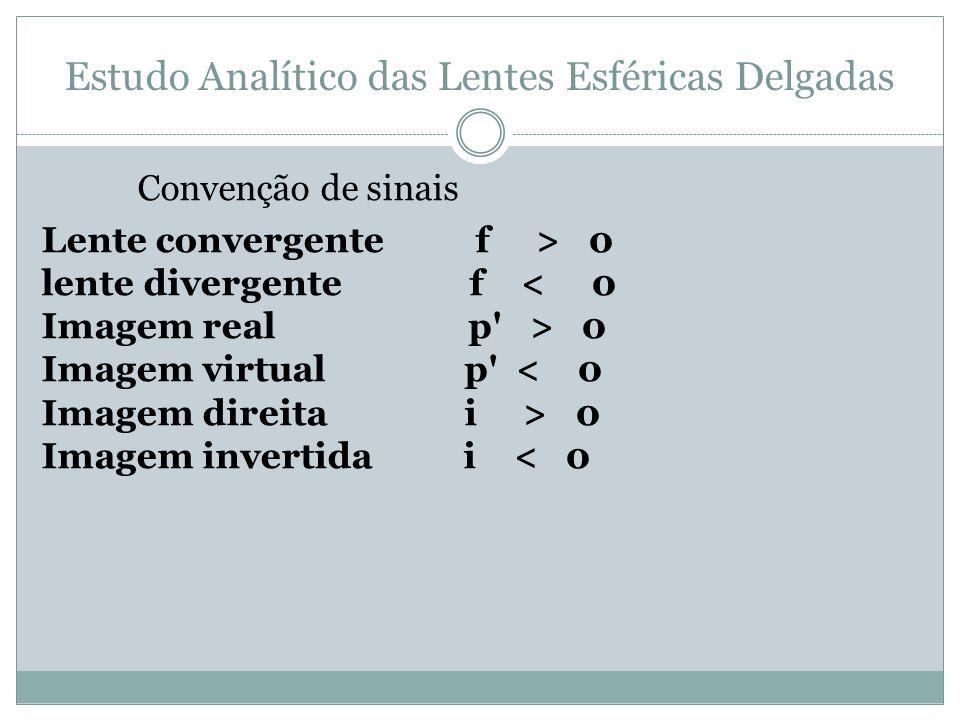 Estudo Analítico das Lentes Esféricas Delgadas Convenção de sinais Lente convergente f > 0 lente divergente f 0 Imagem virtual p 0 Imagem invertida i < 0