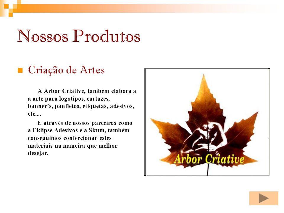 Nossos Produtos Criação de Artes A Arbor Criative, também elabora a a arte para logotipos, cartazes, banners, panfletos, etiquetas, adesivos, etc....