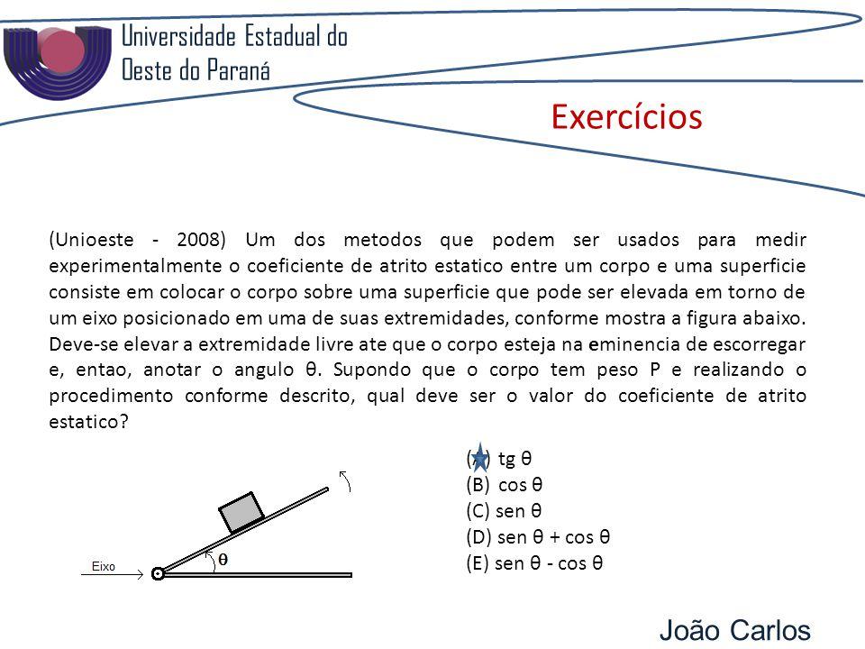 Universidade Estadual do Oeste do Paraná João Carlos Pozzobon Exercícios (Unioeste - 2008) Um dos metodos que podem ser usados para medir experimentalmente o coeficiente de atrito estatico entre um corpo e uma superficie consiste em colocar o corpo sobre uma superficie que pode ser elevada em torno de um eixo posicionado em uma de suas extremidades, conforme mostra a figura abaixo.