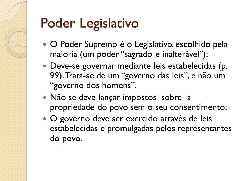 Poder Legislativo O Poder Supremo é o Legislativo, escolhido pela maioria (um poder sagrado e inalterável); Deve-se governar mediante leis estabelecidas (p.