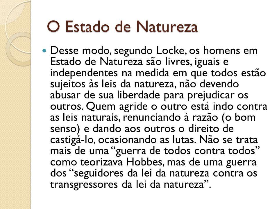 O Estado de Natureza Desse modo, segundo Locke, os homens em Estado de Natureza são livres, iguais e independentes na medida em que todos estão sujeitos às leis da natureza, não devendo abusar de sua liberdade para prejudicar os outros.