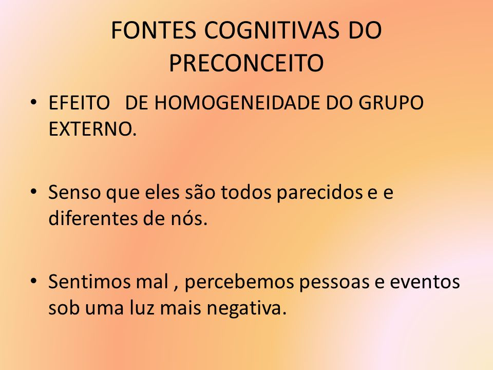 FONTES COGNITIVAS DO PRECONCEITO EFEITO DE HOMOGENEIDADE DO GRUPO EXTERNO. Senso que eles são todos parecidos e e diferentes de nós. Sentimos mal, per