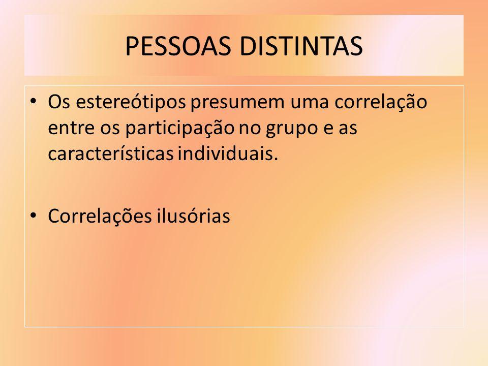 PESSOAS DISTINTAS Os estereótipos presumem uma correlação entre os participação no grupo e as características individuais. Correlações ilusórias