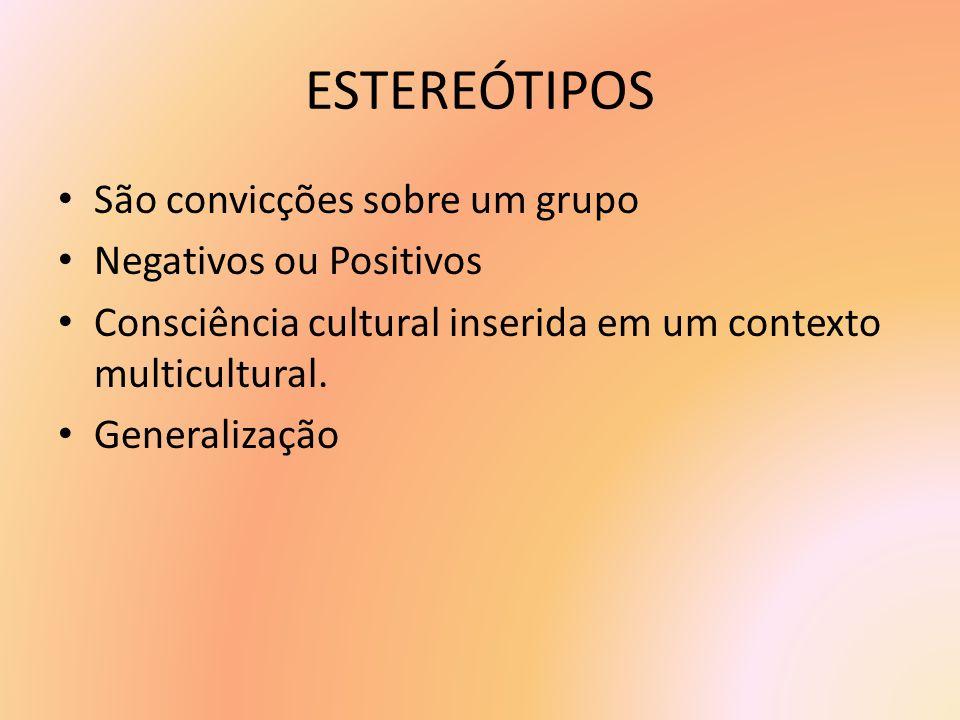 ESTEREÓTIPOS São convicções sobre um grupo Negativos ou Positivos Consciência cultural inserida em um contexto multicultural. Generalização