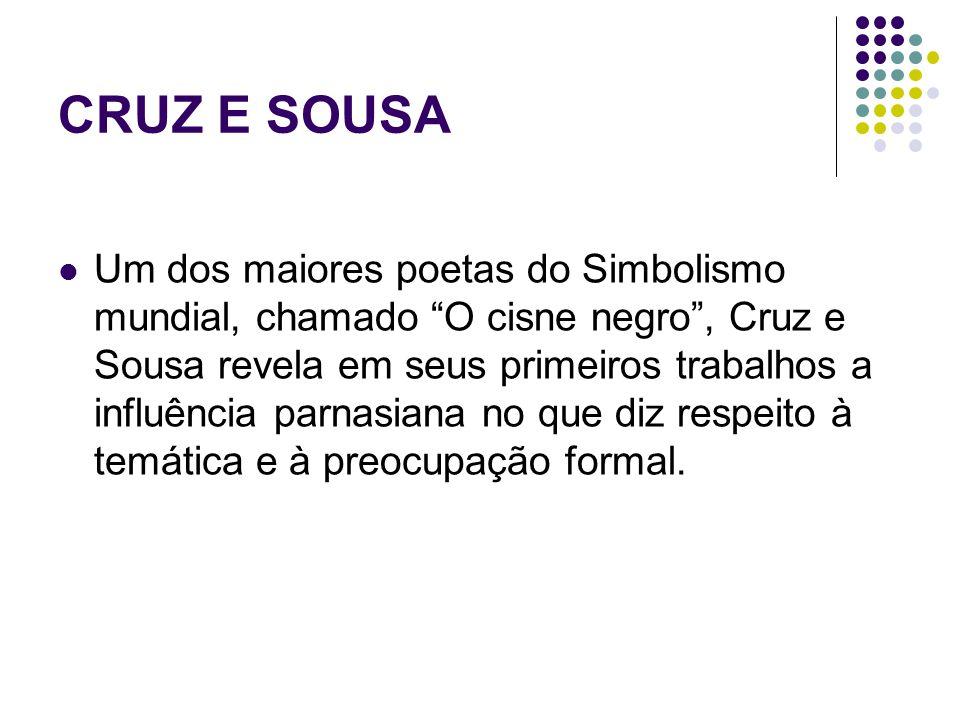 CRUZ E SOUSA Um dos maiores poetas do Simbolismo mundial, chamado O cisne negro, Cruz e Sousa revela em seus primeiros trabalhos a influência parnasia