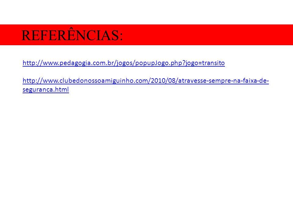 REFERÊNCIAS: http://www.pedagogia.com.br/jogos/popupJogo.php?jogo=transito http://www.clubedonossoamiguinho.com/2010/08/atravesse-sempre-na-faixa-de-