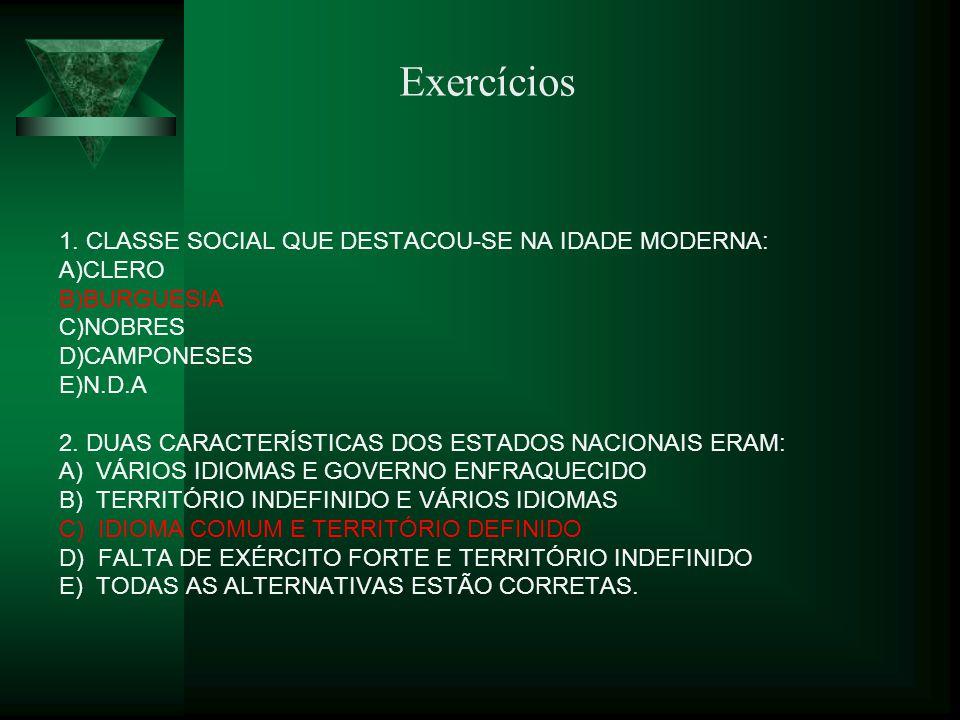 1. CLASSE SOCIAL QUE DESTACOU-SE NA IDADE MODERNA: A)CLERO B)BURGUESIA C)NOBRES D)CAMPONESES E)N.D.A 2. DUAS CARACTERÍSTICAS DOS ESTADOS NACIONAIS ERA