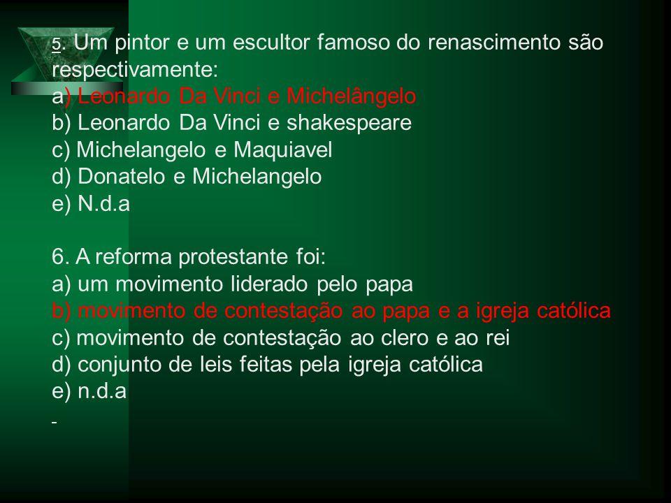 5. Um pintor e um escultor famoso do renascimento são respectivamente: a) Leonardo Da Vinci e Michelângelo b) Leonardo Da Vinci e shakespeare c) Miche