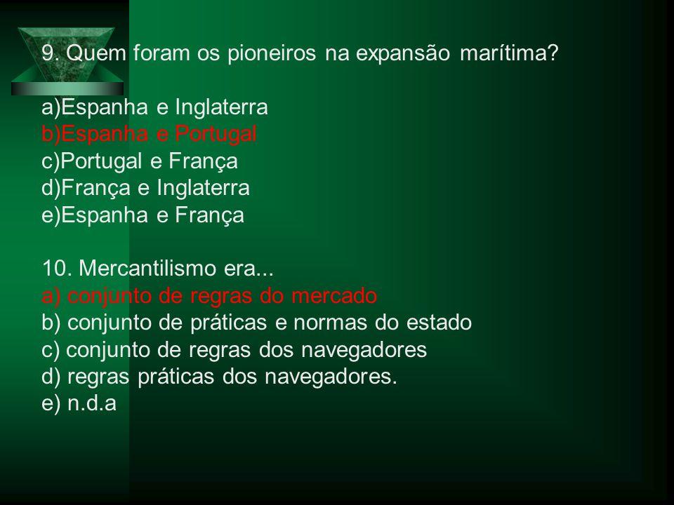 9. Quem foram os pioneiros na expansão marítima? a)Espanha e Inglaterra b)Espanha e Portugal c)Portugal e França d)França e Inglaterra e)Espanha e Fra