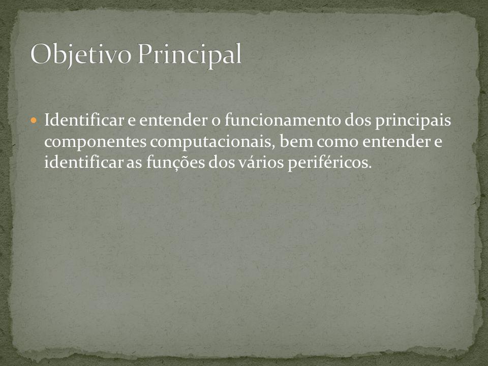 Identificar e entender o funcionamento dos principais componentes computacionais, bem como entender e identificar as funções dos vários periféricos.