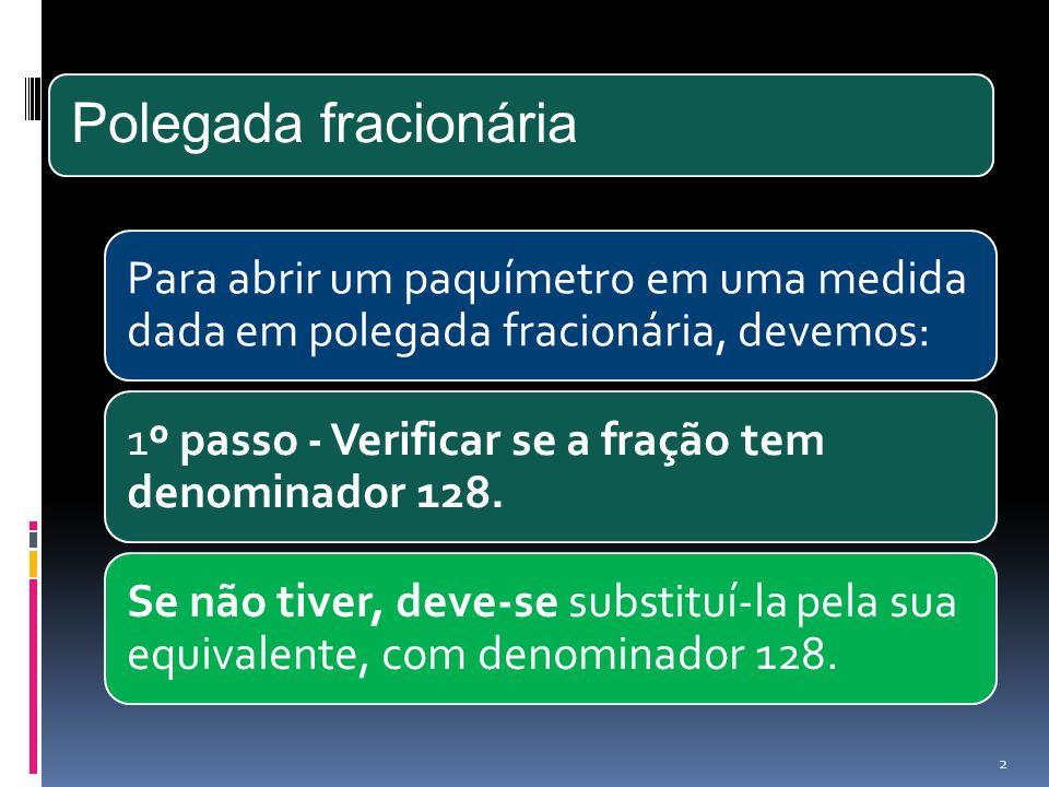 Polegada fracionária Para abrir um paquímetro em uma medida dada em polegada fracionária, devemos: 1º passo - Verificar se a fração tem denominador 12