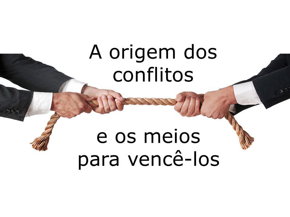 A origem dos conflitos e os meios para vencê-los