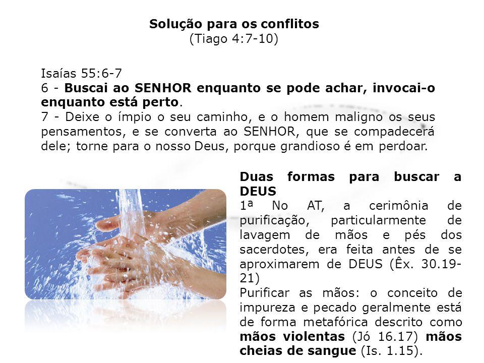 Solução para os conflitos (Tiago 4:7-10) Já pureza e santidade é descrito como mãos puras ou purificadas (Jó 9.30; Sl 18.20) e mãos santas (1 Tm 2.8) A ideia de purificação moral e espiritual é expressa pelo ato de lavar as mãos (Davi lavou as mãos na inocência Sl.