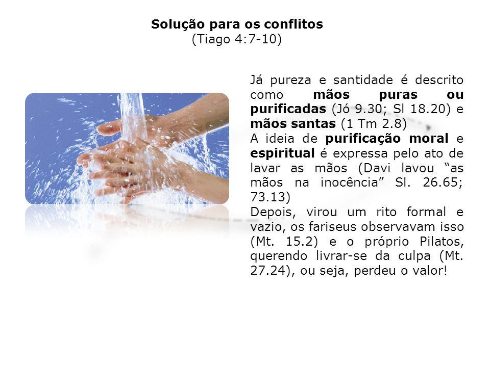 Solução para os conflitos (Tiago 4:7-10) Já pureza e santidade é descrito como mãos puras ou purificadas (Jó 9.30; Sl 18.20) e mãos santas (1 Tm 2.8)