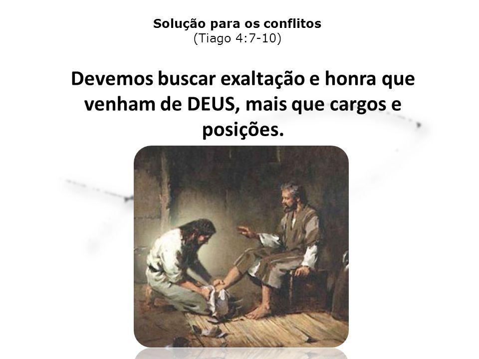 Devemos buscar exaltação e honra que venham de DEUS, mais que cargos e posições. Solução para os conflitos (Tiago 4:7-10)