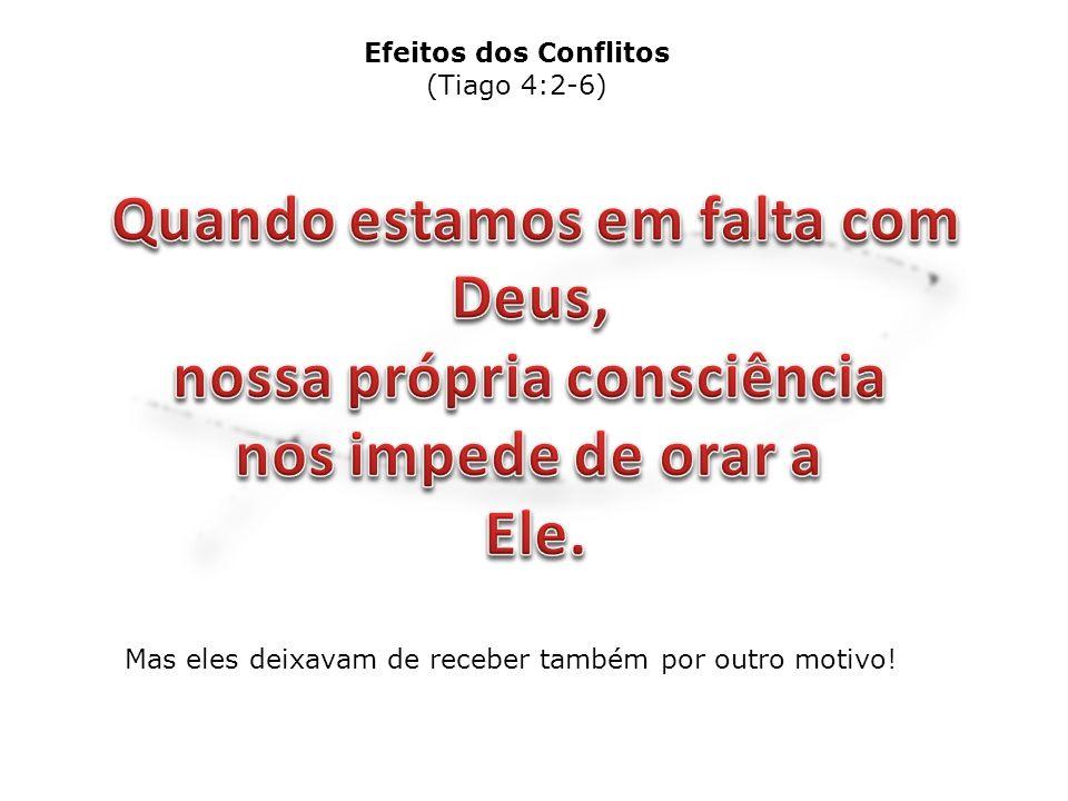 Mas eles deixavam de receber também por outro motivo! Efeitos dos Conflitos (Tiago 4:2-6)