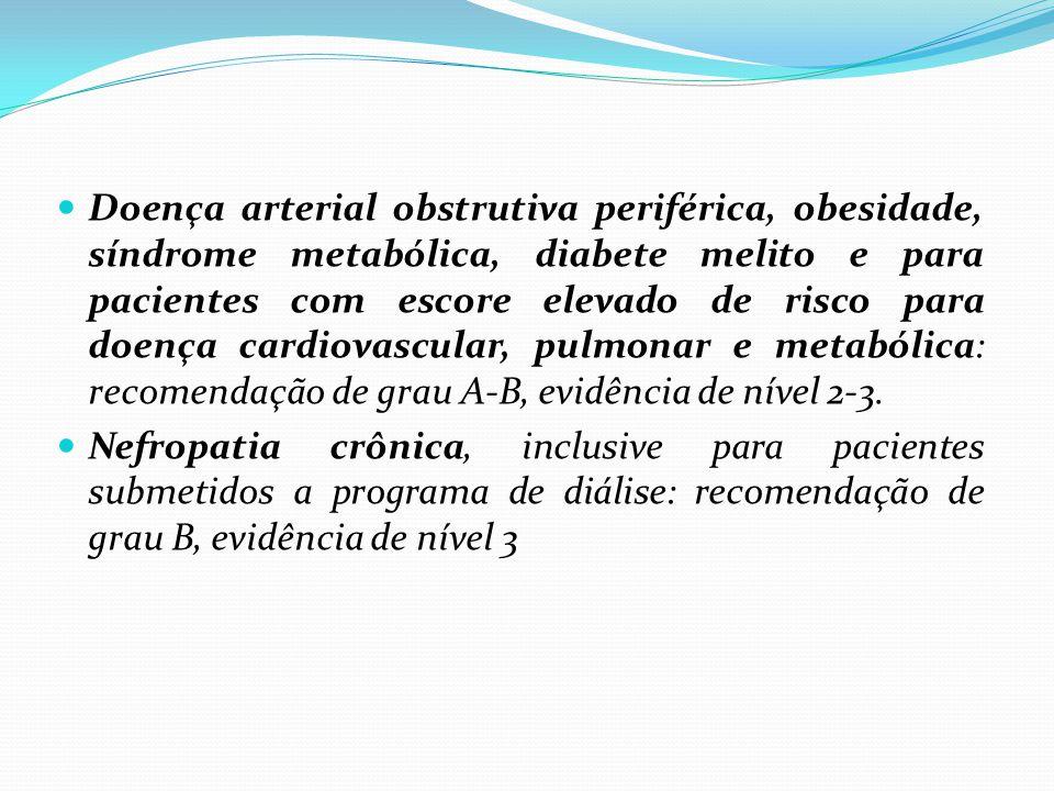 Doença arterial obstrutiva periférica, obesidade, síndrome metabólica, diabete melito e para pacientes com escore elevado de risco para doença cardiovascular, pulmonar e metabólica: recomendação de grau A-B, evidência de nível 2-3.