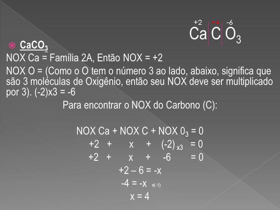 CaCO 3 NOX Ca = Família 2A, Então NOX = +2 NOX O = (Como o O tem o número 3 ao lado, abaixo, significa que são 3 moléculas de Oxigênio, então seu NOX deve ser multiplicado por 3).