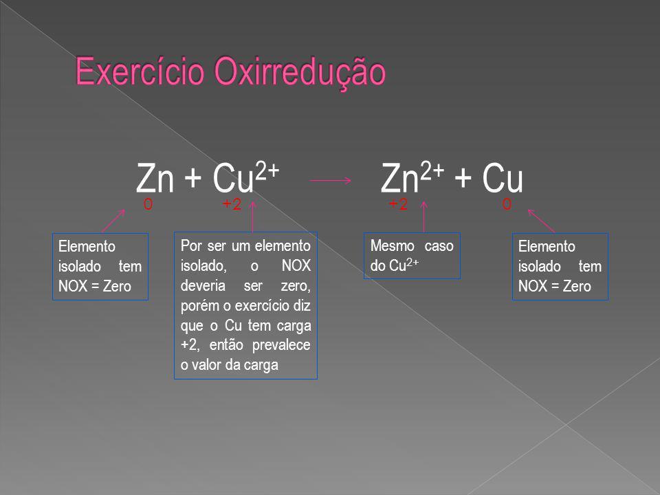 Zn + Cu 2+ Zn 2+ + Cu 0 0+2 Elemento isolado tem NOX = Zero Por ser um elemento isolado, o NOX deveria ser zero, porém o exercício diz que o Cu tem carga +2, então prevalece o valor da carga Mesmo caso do Cu 2+ Elemento isolado tem NOX = Zero