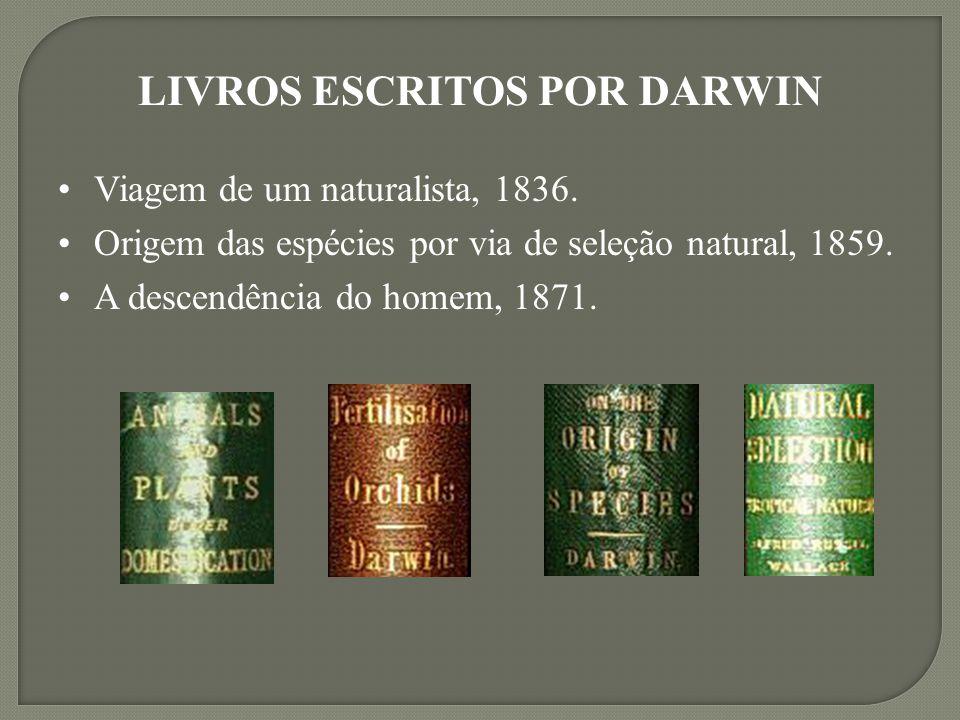 Viagem de um naturalista, 1836. Origem das espécies por via de seleção natural, 1859. A descendência do homem, 1871. LIVROS ESCRITOS POR DARWIN