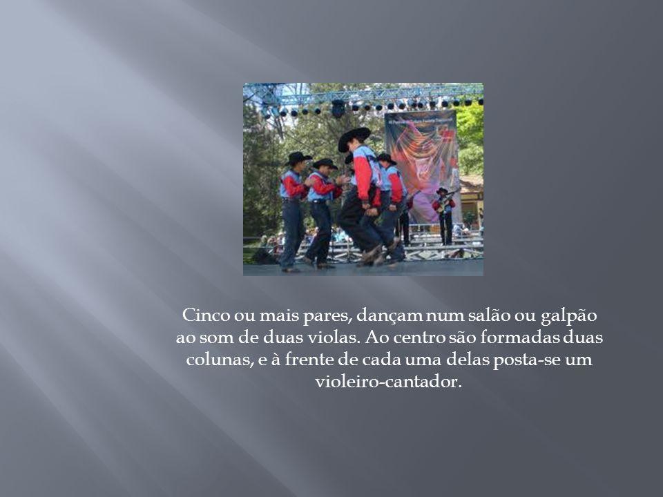 Cinco ou mais pares, dançam num salão ou galpão ao som de duas violas. Ao centro são formadas duas colunas, e à frente de cada uma delas posta-se um v