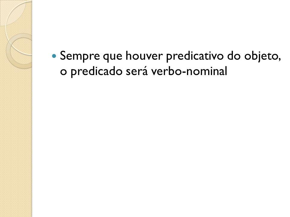 Sempre que houver predicativo do objeto, o predicado será verbo-nominal