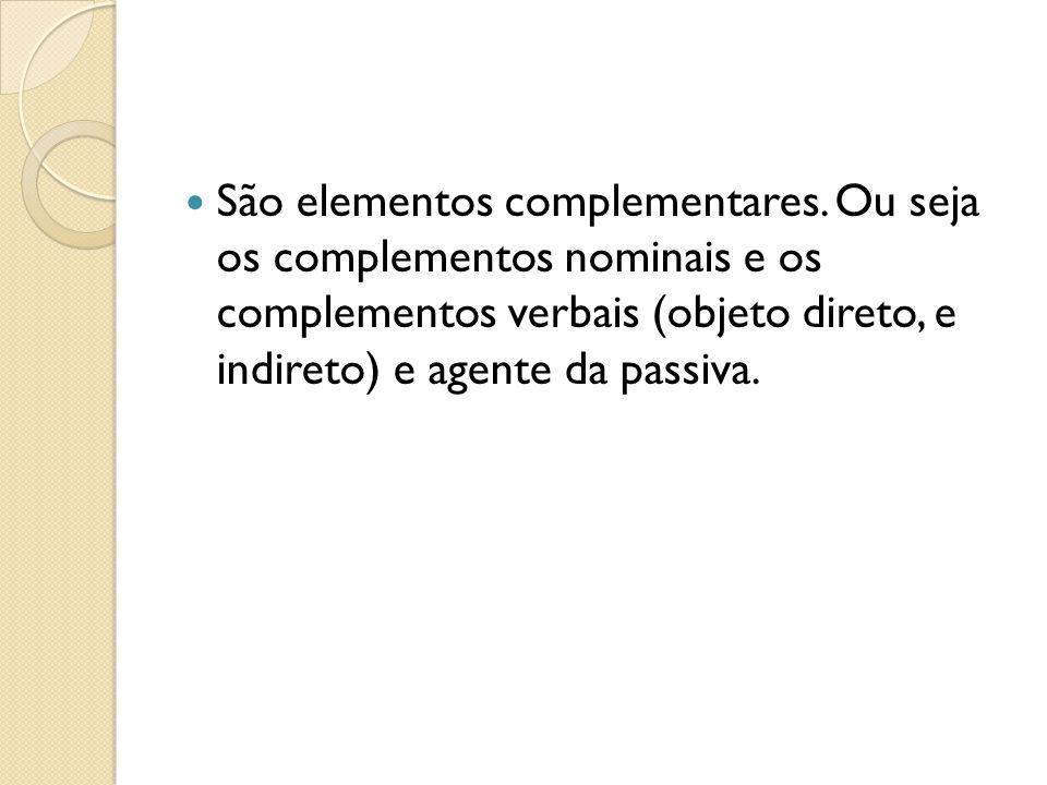 São elementos complementares. Ou seja os complementos nominais e os complementos verbais (objeto direto, e indireto) e agente da passiva.
