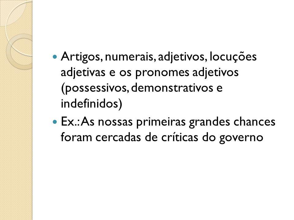 Artigos, numerais, adjetivos, locuções adjetivas e os pronomes adjetivos (possessivos, demonstrativos e indefinidos) Ex.: As nossas primeiras grandes