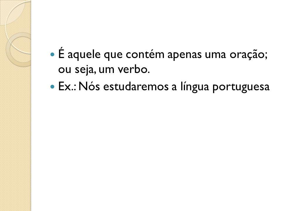 É aquele que contém apenas uma oração; ou seja, um verbo. Ex.: Nós estudaremos a língua portuguesa