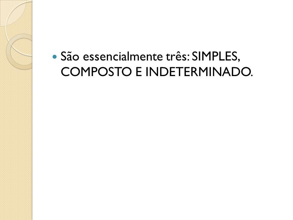 São essencialmente três: SIMPLES, COMPOSTO E INDETERMINADO.