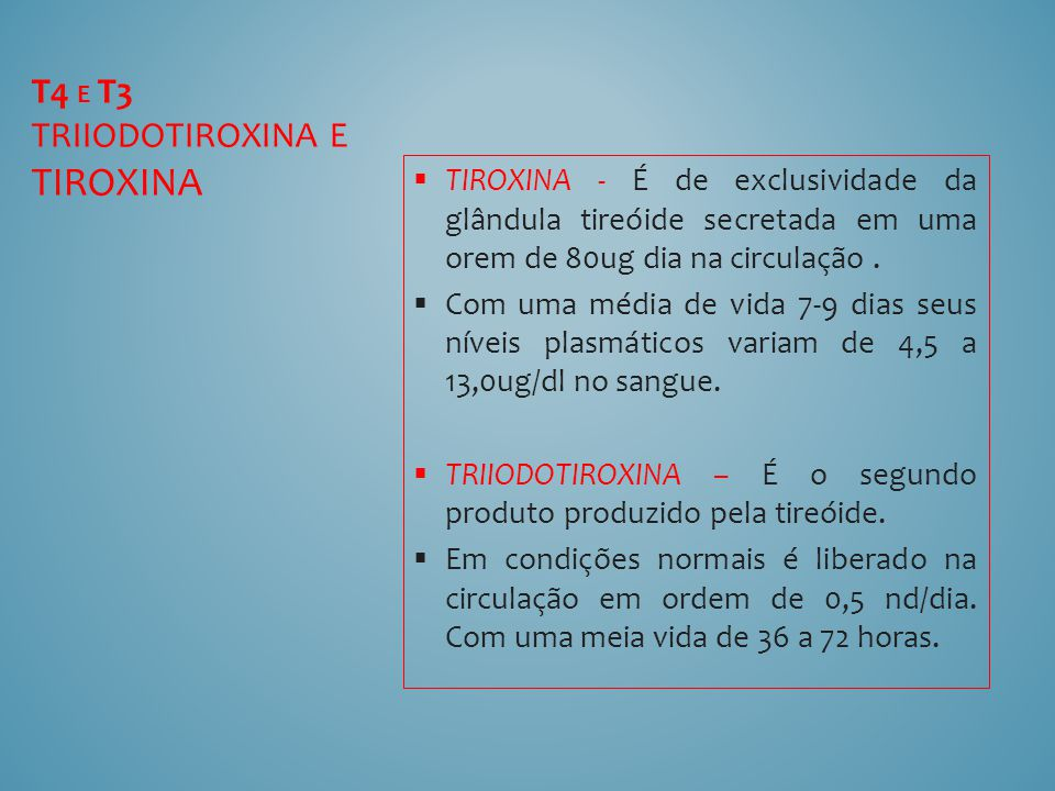 TIROXINA - É de exclusividade da glândula tireóide secretada em uma orem de 80ug dia na circulação. Com uma média de vida 7-9 dias seus níveis plasmát