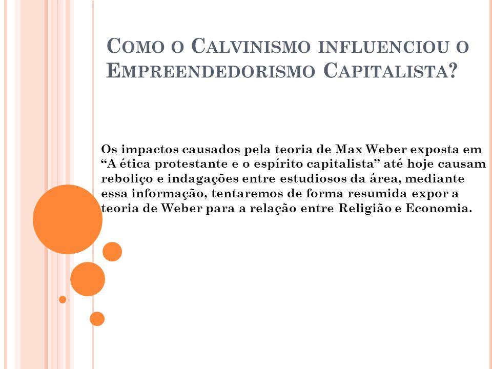 C OMO O C ALVINISMO INFLUENCIOU O E MPREENDEDORISMO C APITALISTA ? Os impactos causados pela teoria de Max Weber exposta em A ética protestante e o es