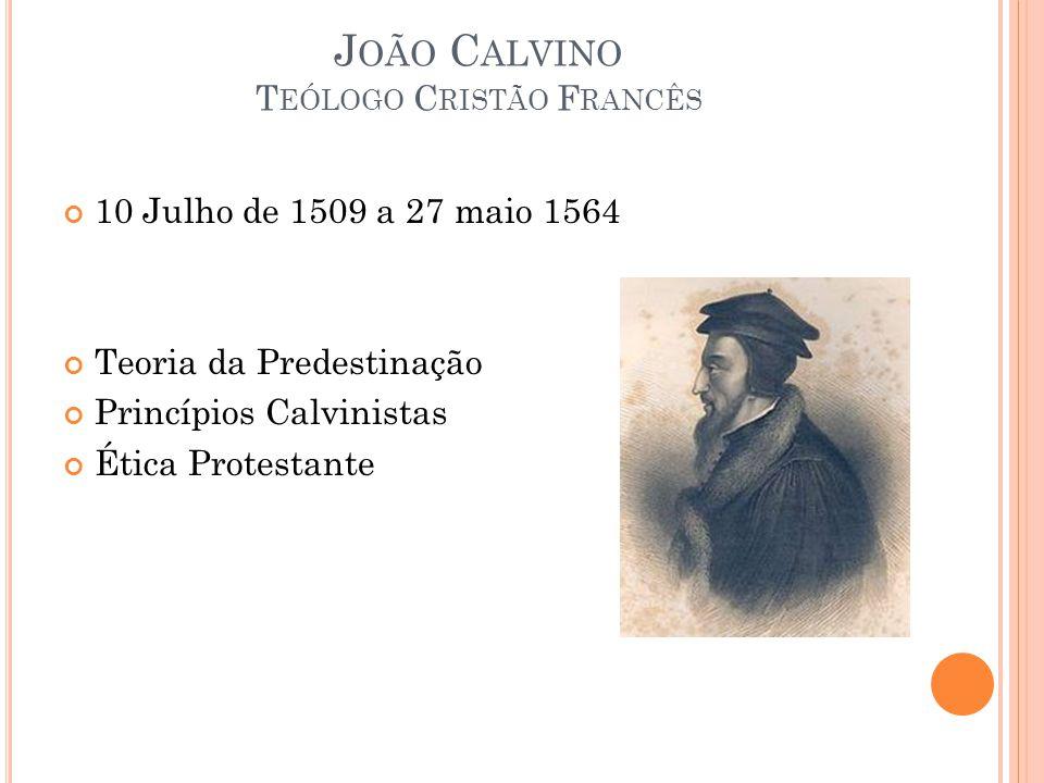 J OÃO C ALVINO T EÓLOGO C RISTÃO F RANCÊS 10 Julho de 1509 a 27 maio 1564 Teoria da Predestinação Princípios Calvinistas Ética Protestante