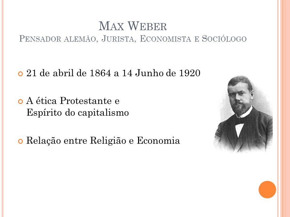 M AX W EBER P ENSADOR ALEMÃO, J URISTA, E CONOMISTA E S OCIÓLOGO 21 de abril de 1864 a 14 Junho de 1920 A ética Protestante e o Espírito do capitalism