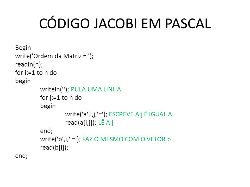 CÓDIGO JACOBI EM PASCAL Begin write('Ordem da Matriz = '); readln(n); for i:=1 to n do begin writeln(''); PULA UMA LINHA for j:=1 to n do begin write(